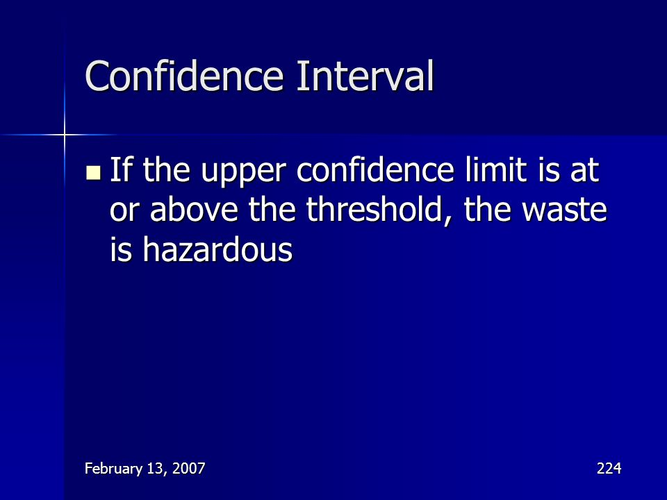 Confidence Interval If the upper confidence limit is at or above the threshold, the waste is hazardous.