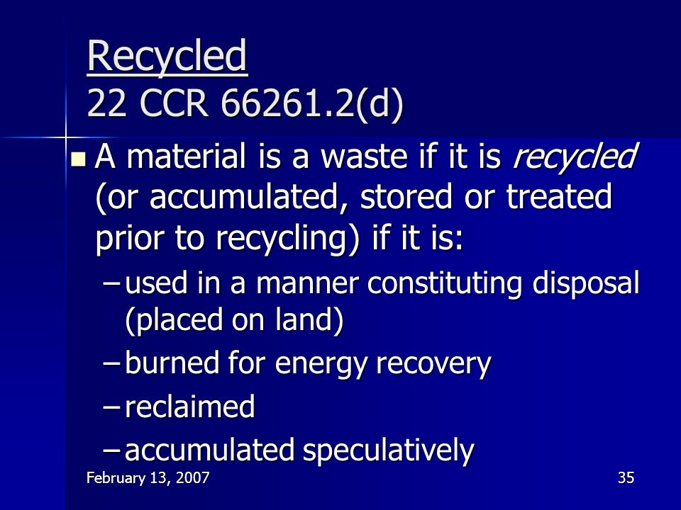 Recycled 22 CCR 66261.2(d) A material is a waste if it is recycled (or accumulated, stored or treated prior to recycling) if it is:
