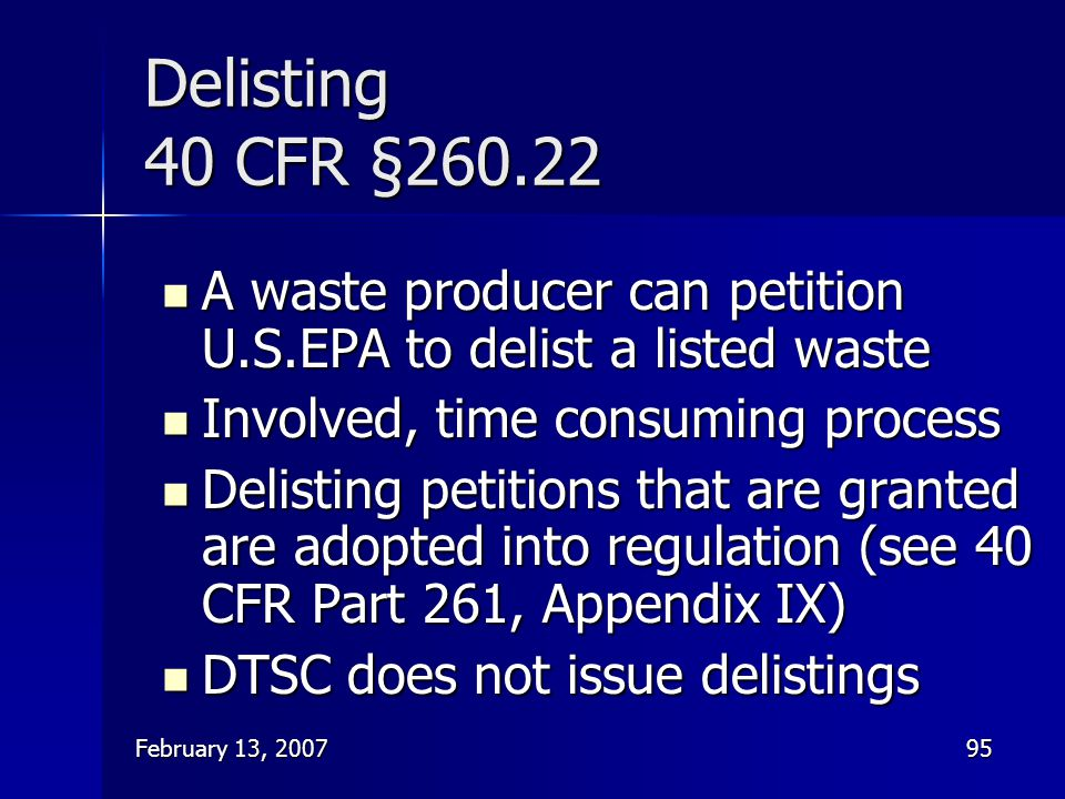 Delisting 40 CFR § A waste producer can petition U.S.EPA to delist a listed waste. Involved, time consuming process.