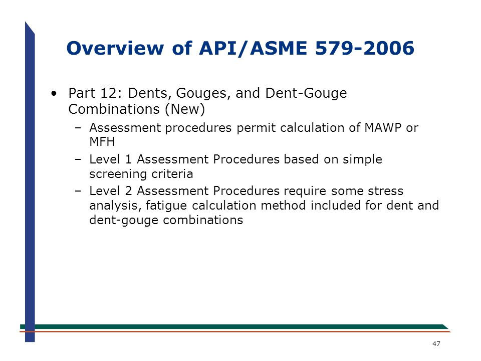 Overview of API/ASME 579-2006 Part 12: Dents, Gouges, and Dent-Gouge Combinations (New) Assessment procedures permit calculation of MAWP or MFH.