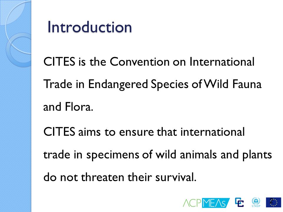 Introduction CITES is the Convention on International Trade in Endangered Species of Wild Fauna and Flora.