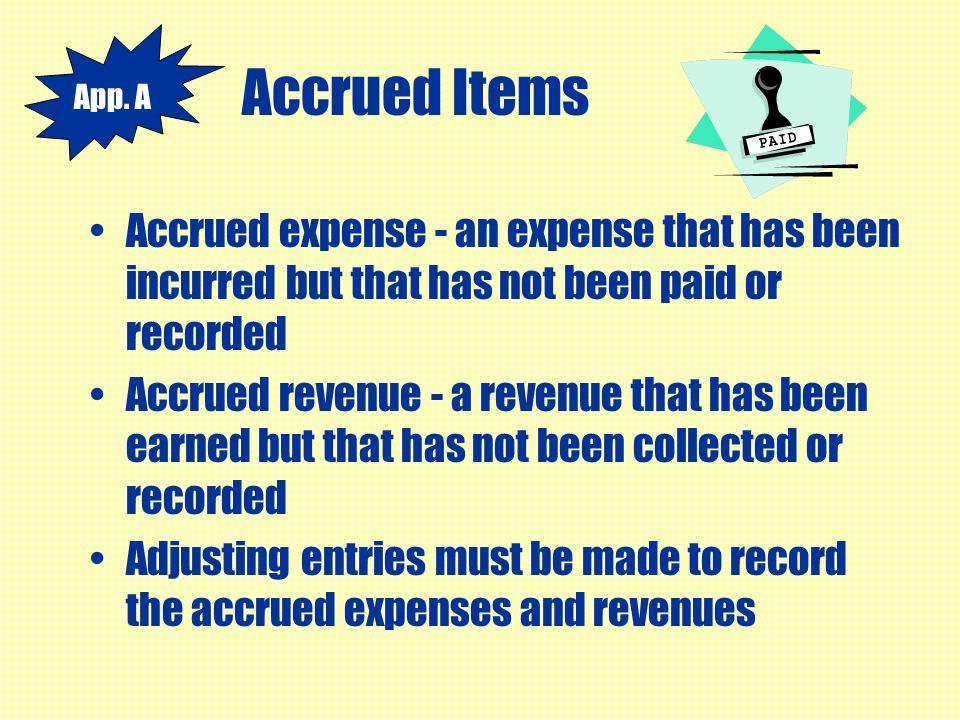Accrued Items App. A. Accrued expense - an expense that has been incurred but that has not been paid or recorded.