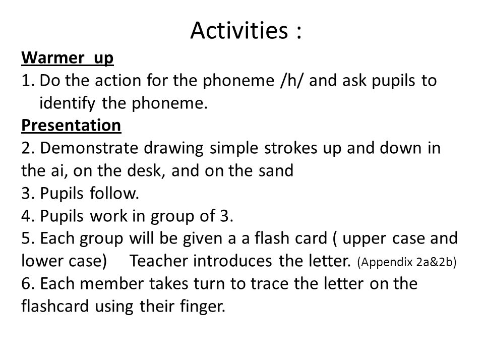 Activities : Warmer up. Do the action for the phoneme /h/ and ask pupils to identify the phoneme.