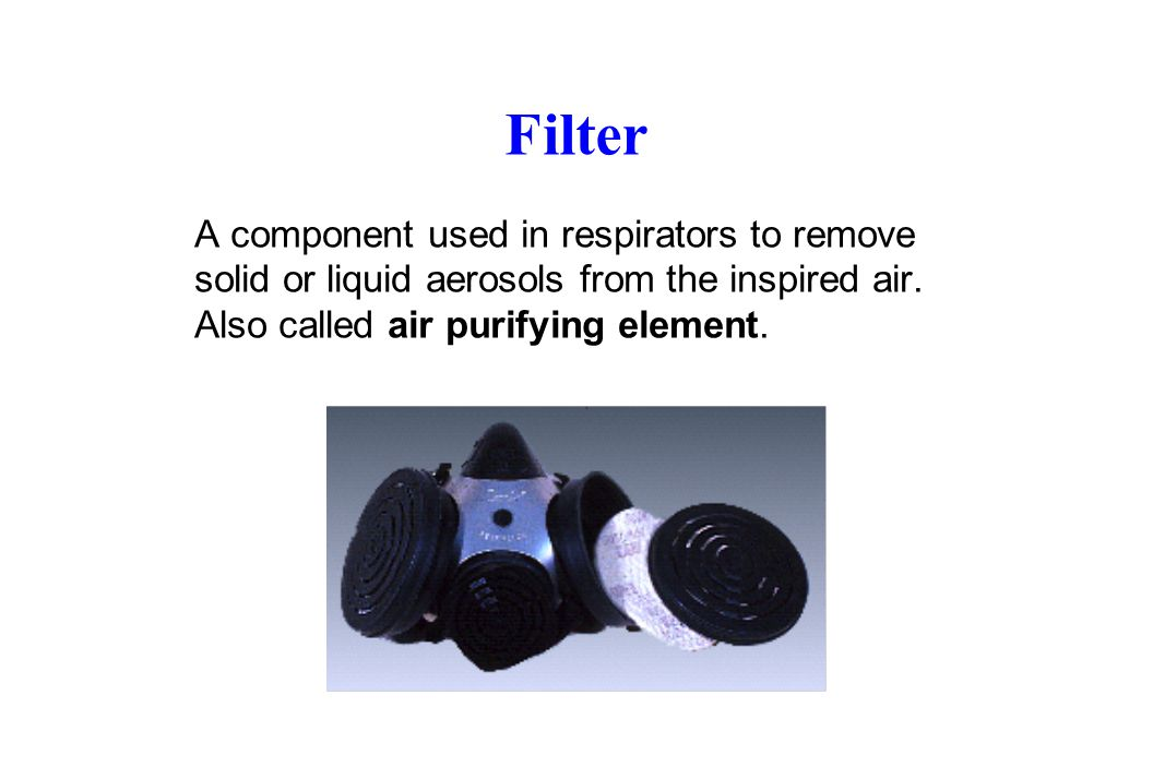 Filter A component used in respirators to remove solid or liquid aerosols from the inspired air.