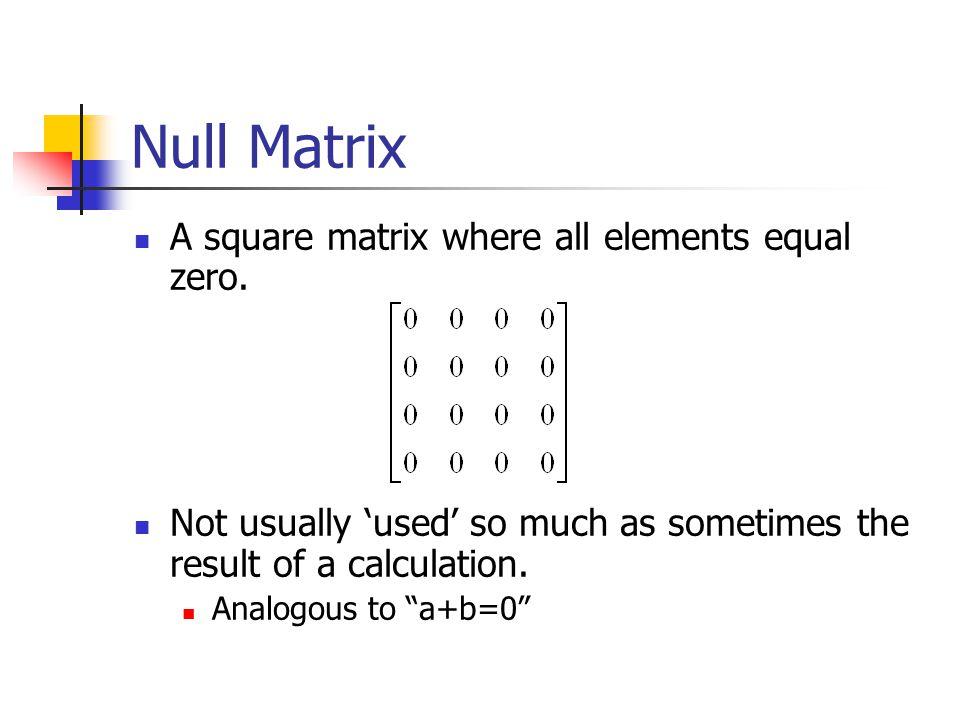 Null Matrix A square matrix where all elements equal zero.