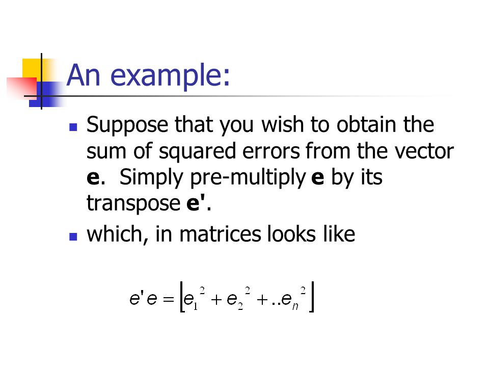 An example: Suppose that you wish to obtain the sum of squared errors from the vector e. Simply pre-multiply e by its transpose e .