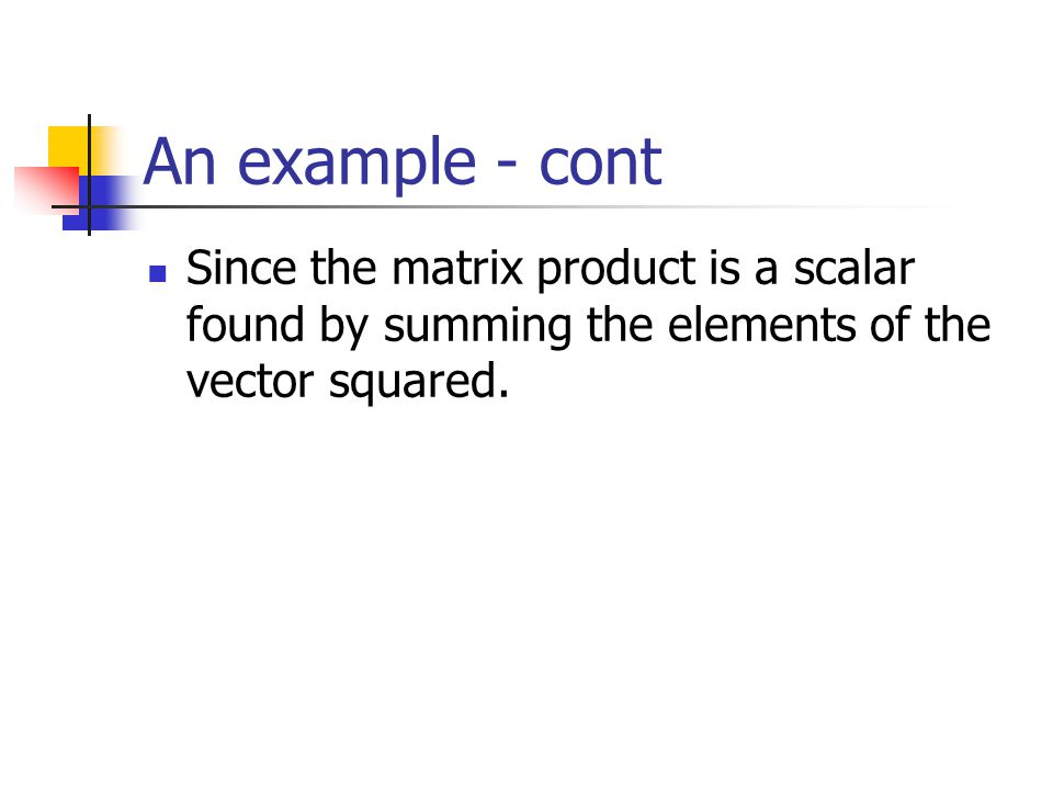 An example - cont Since the matrix product is a scalar found by summing the elements of the vector squared.