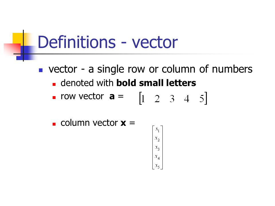 Definitions - vector vector - a single row or column of numbers
