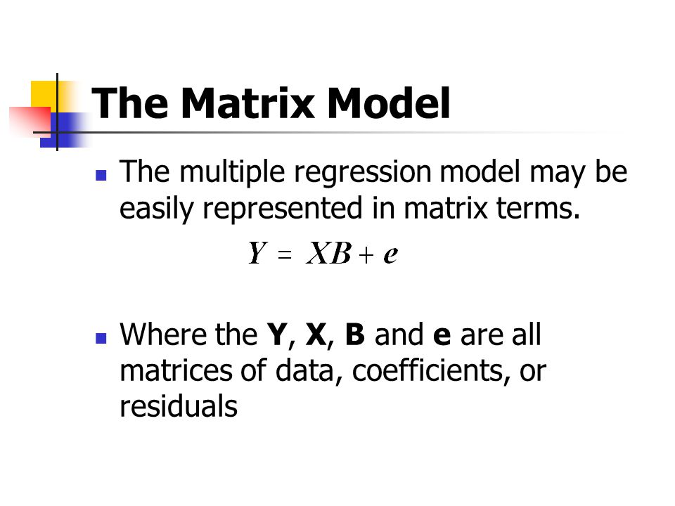 The Matrix Model The multiple regression model may be easily represented in matrix terms.