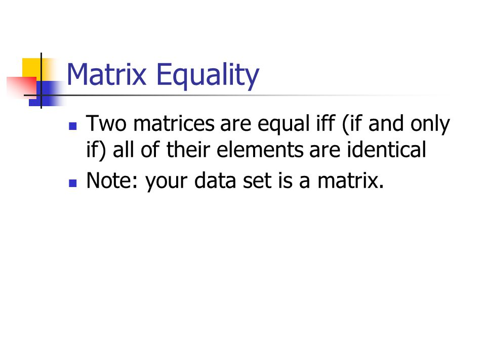 Matrix Equality Two matrices are equal iff (if and only if) all of their elements are identical.