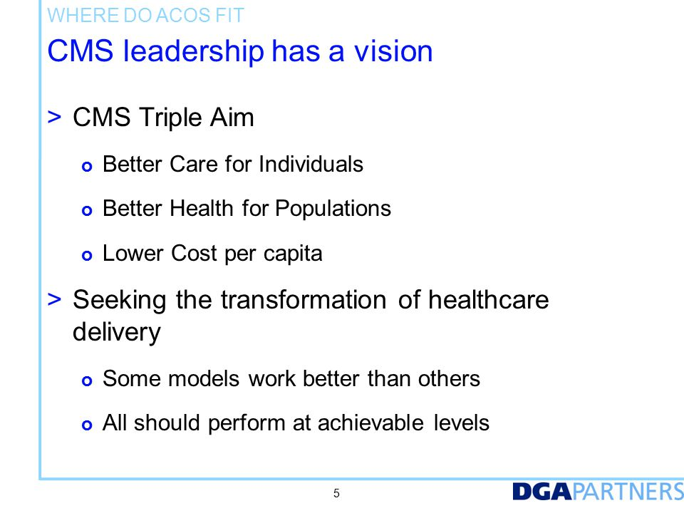 Where Do ACOs Fit CMS leaders see ACOs as a historic opportunity and seek authentic change. From.