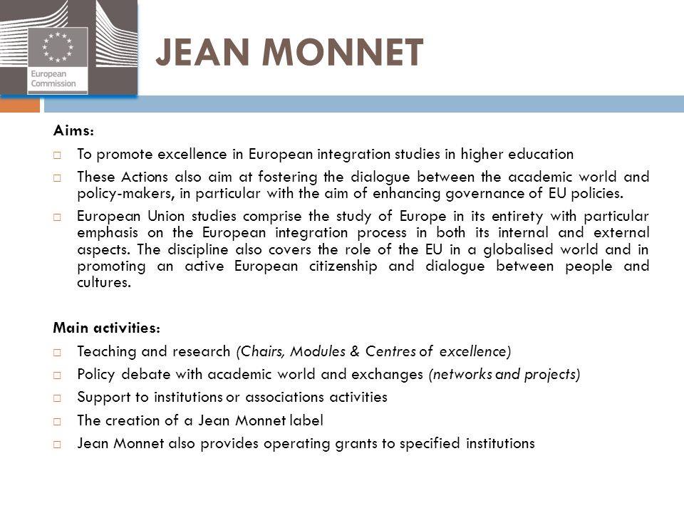 JEAN MONNET Aims: To promote excellence in European integration studies in higher education.