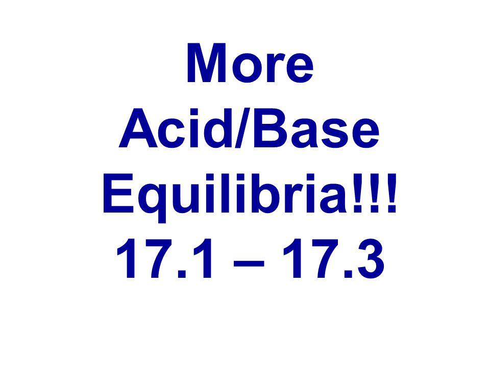 More Acid/Base Equilibria!!! 17.1 – 17.3