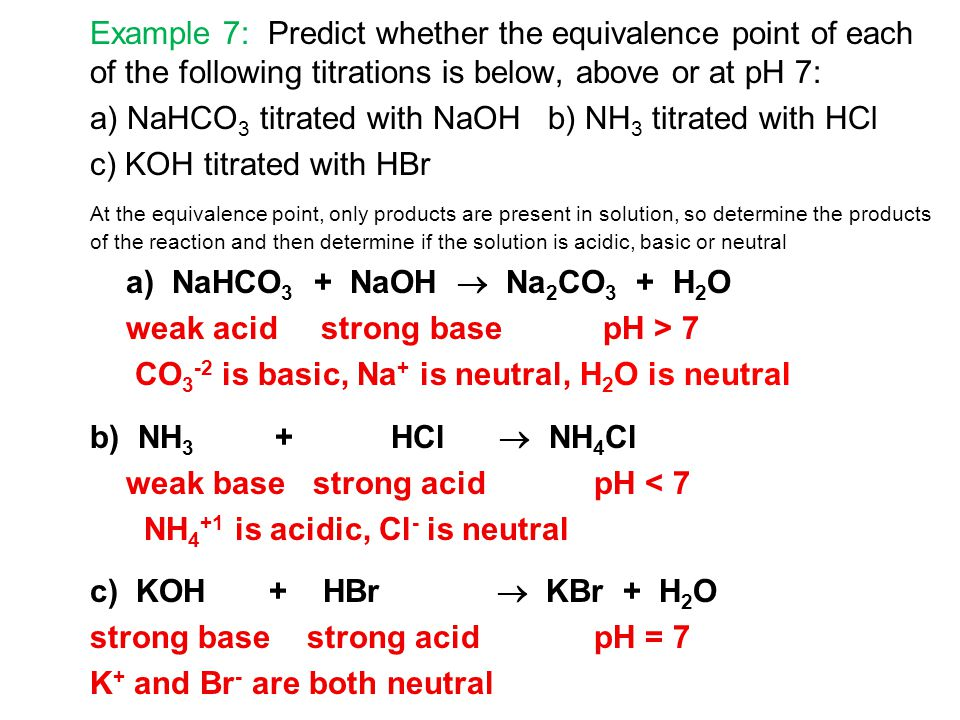 Example 7: Predict whether the equivalence point of each of the following titrations is below, above or at pH 7: