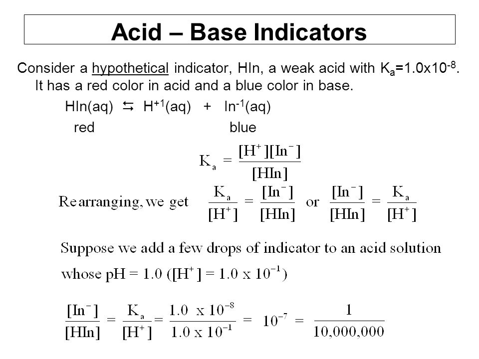 Acid – Base Indicators Consider a hypothetical indicator, HIn, a weak acid with Ka=1.0x10-8. It has a red color in acid and a blue color in base.