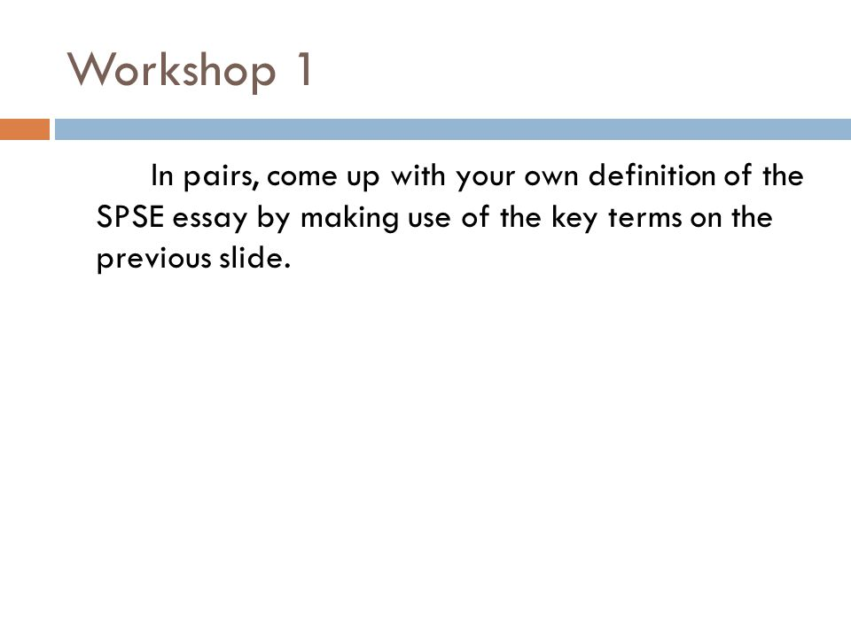 Workshop 1 In pairs, come up with your own definition of the SPSE essay by making use of the key terms on the previous slide.