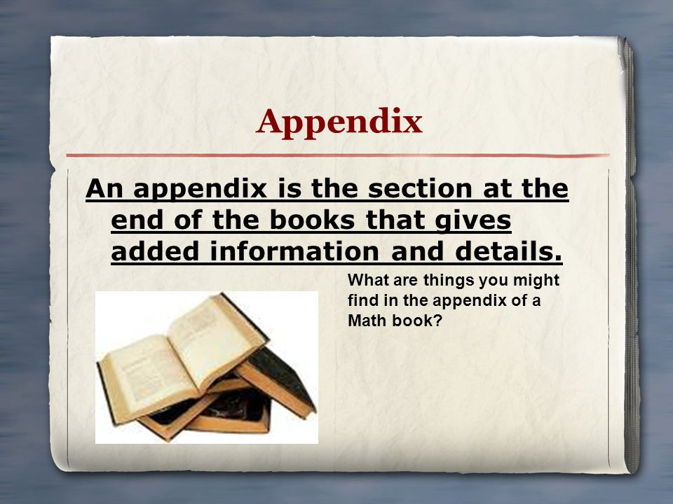 Appendix An appendix is the section at the end of the books that gives added information and details.
