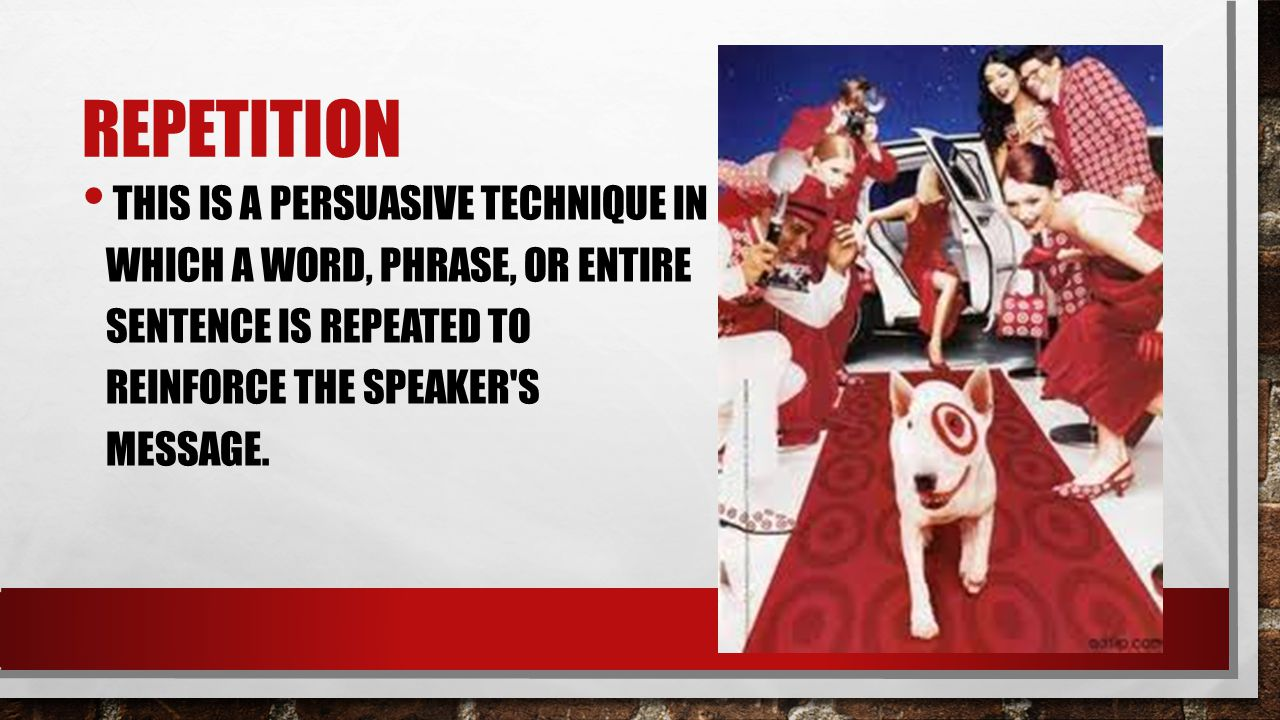 Repetition This is a persuasive technique in which a word, phrase, or entire sentence is repeated to reinforce the speaker s message.