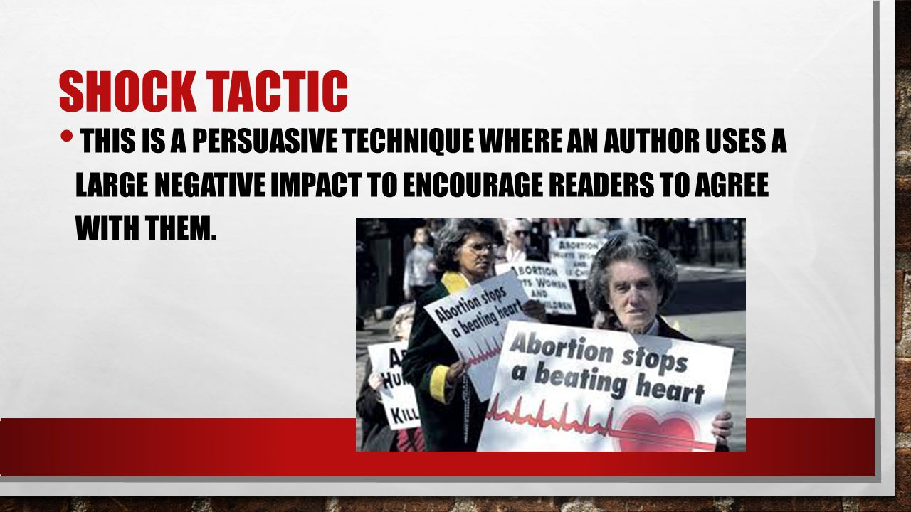 Shock Tactic This is a persuasive technique where an author uses a large negative impact to encourage readers to agree with them.