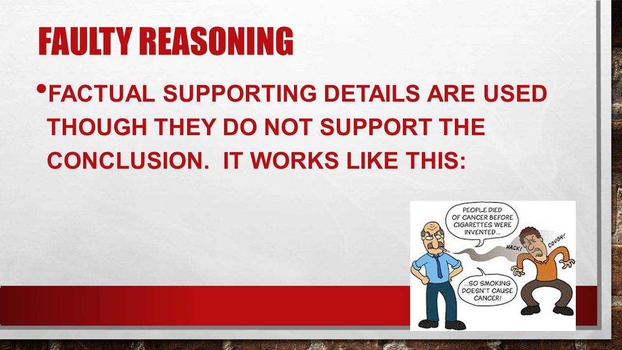 Faulty Reasoning Factual supporting details are used though they do not support the conclusion.