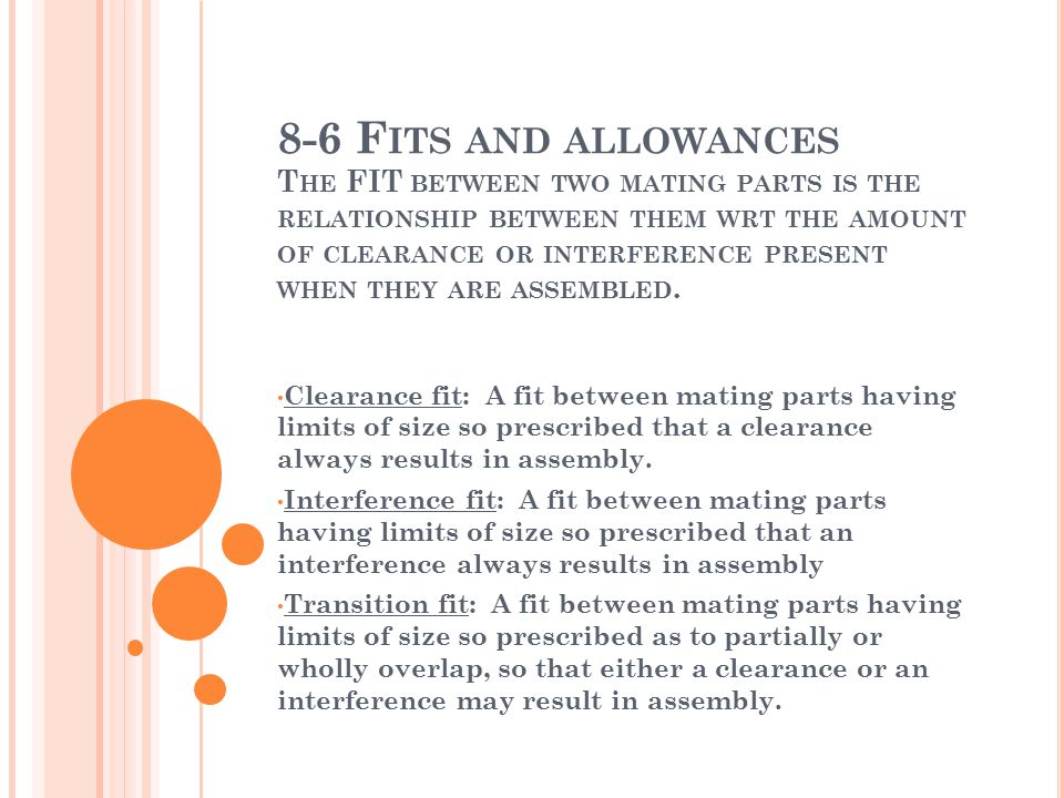 8-6 Fits and allowances The FIT between two mating parts is the relationship between them wrt the amount of clearance or interference present when they are assembled.