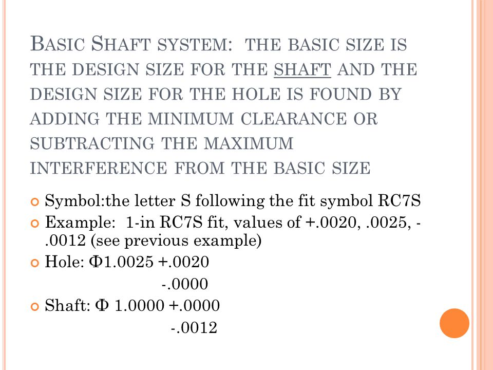 Basic Shaft system: the basic size is the design size for the shaft and the design size for the hole is found by adding the minimum clearance or subtracting the maximum interference from the basic size