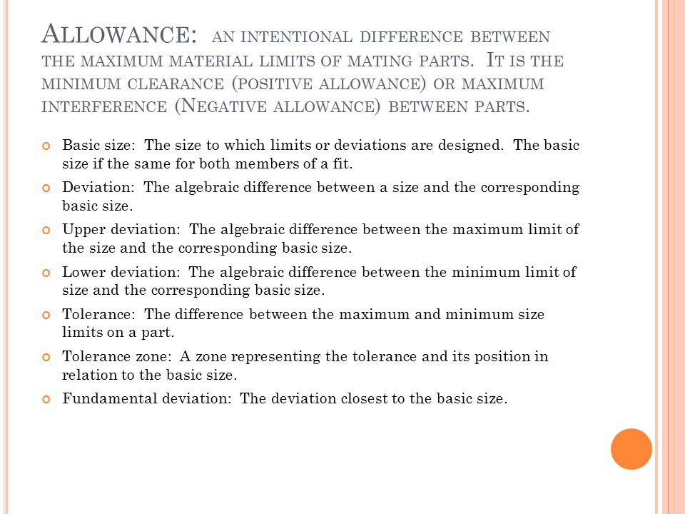 Allowance: an intentional difference between the maximum material limits of mating parts. It is the minimum clearance (positive allowance) or maximum interference (Negative allowance) between parts.