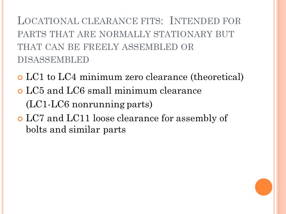 Locational clearance fits: Intended for parts that are normally stationary but that can be freely assembled or disassembled