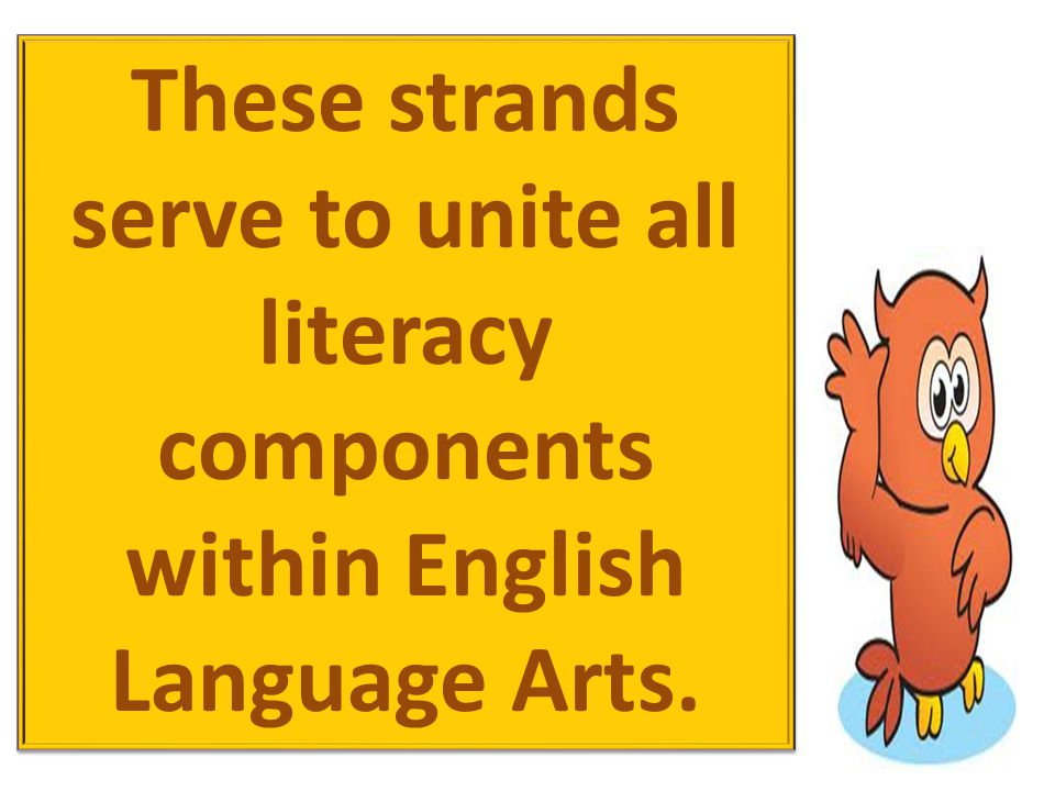 These strands serve to unite all literacy components within English Language Arts.
