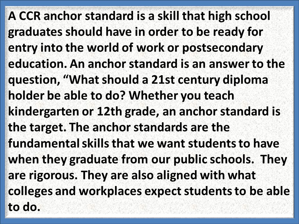 A CCR anchor standard is a skill that high school graduates should have in order to be ready for entry into the world of work or postsecondary education.