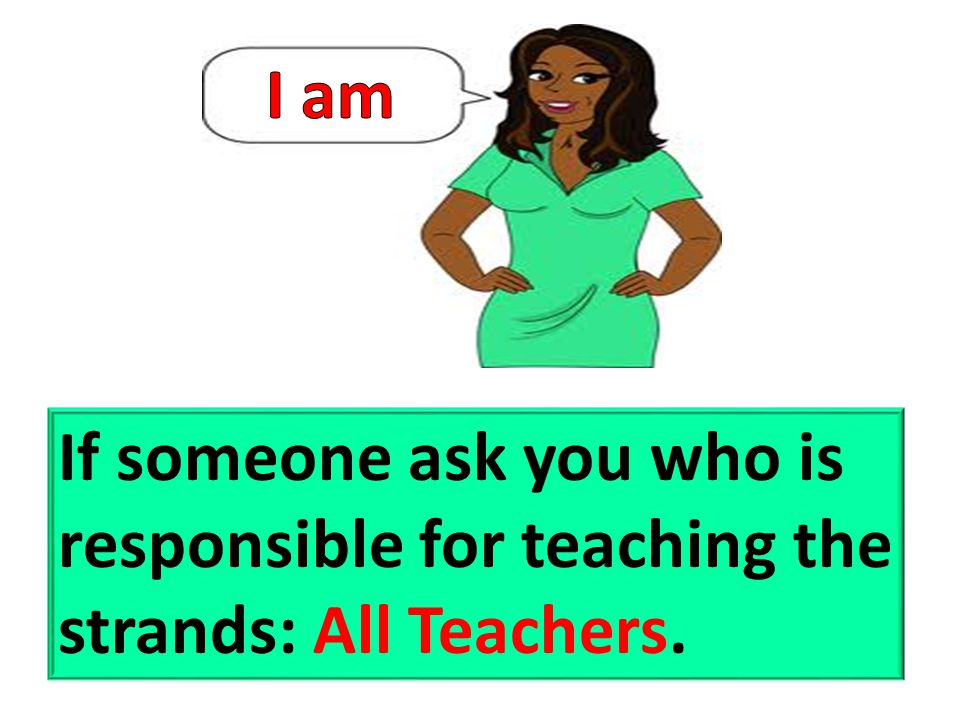 I am If someone ask you who is responsible for teaching the strands: All Teachers.