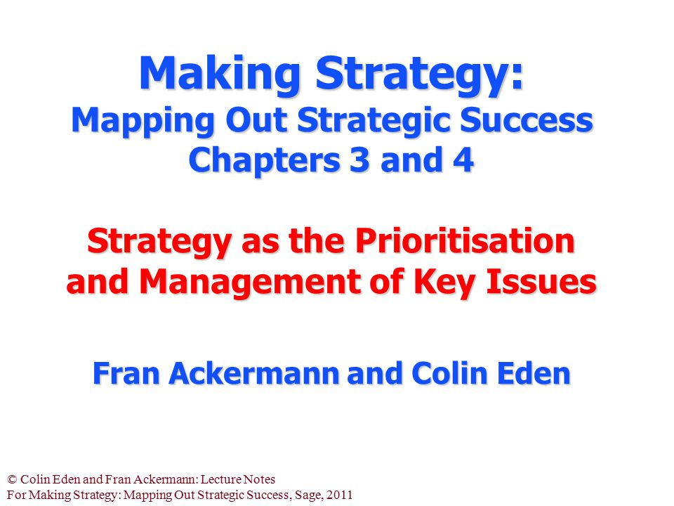 Making Strategy: Mapping Out Strategic Success Chapters 3 and 4 Strategy as the Prioritisation and Management of Key Issues Fran Ackermann and Colin Eden
