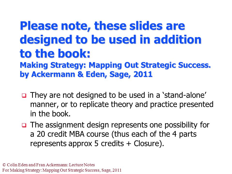 Please note, these slides are designed to be used in addition to the book: Making Strategy: Mapping Out Strategic Success. by Ackermann & Eden, Sage, 2011
