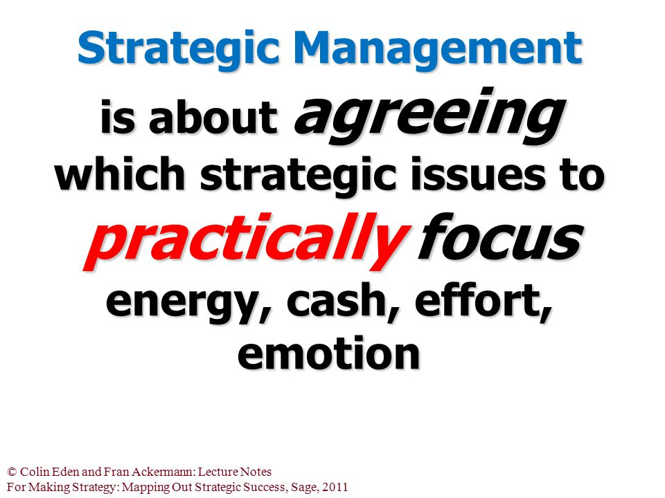 Strategic Management is about agreeing which strategic issues to practically focus energy, cash, effort, emotion