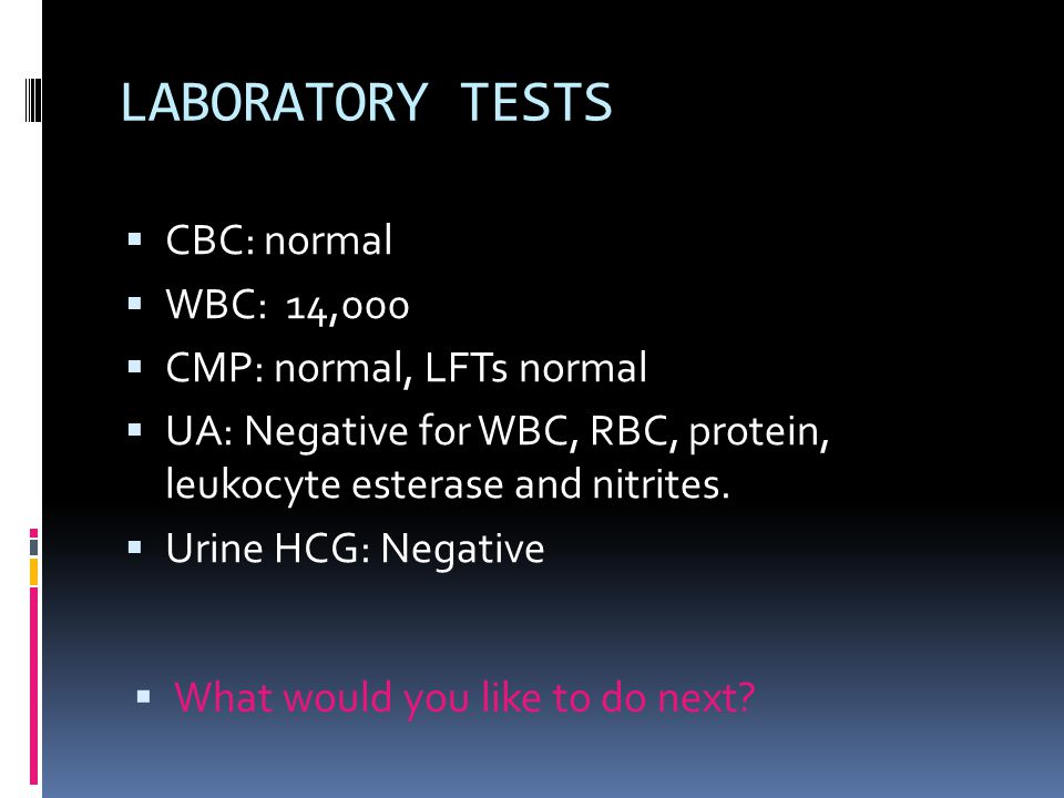LABORATORY TESTS CBC: normal WBC: 14,000 CMP: normal, LFTs normal