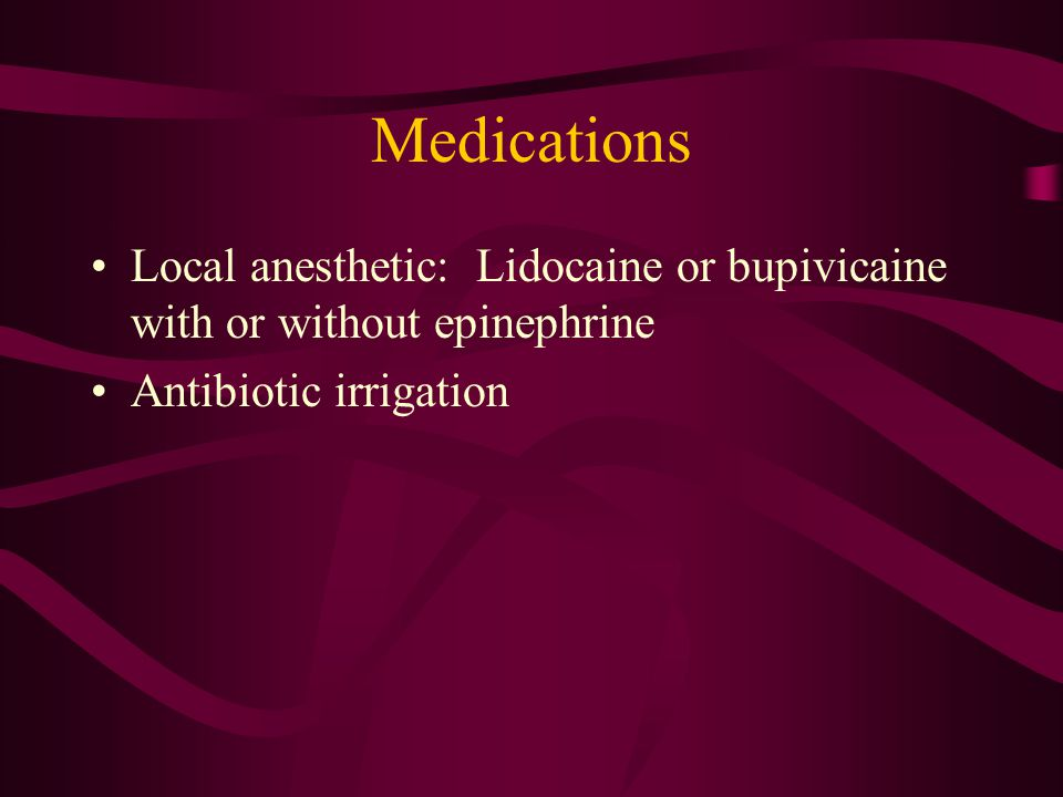Medications Local anesthetic: Lidocaine or bupivicaine with or without epinephrine.