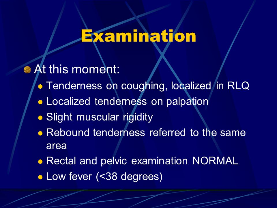 Examination At this moment: Tenderness on coughing, localized in RLQ