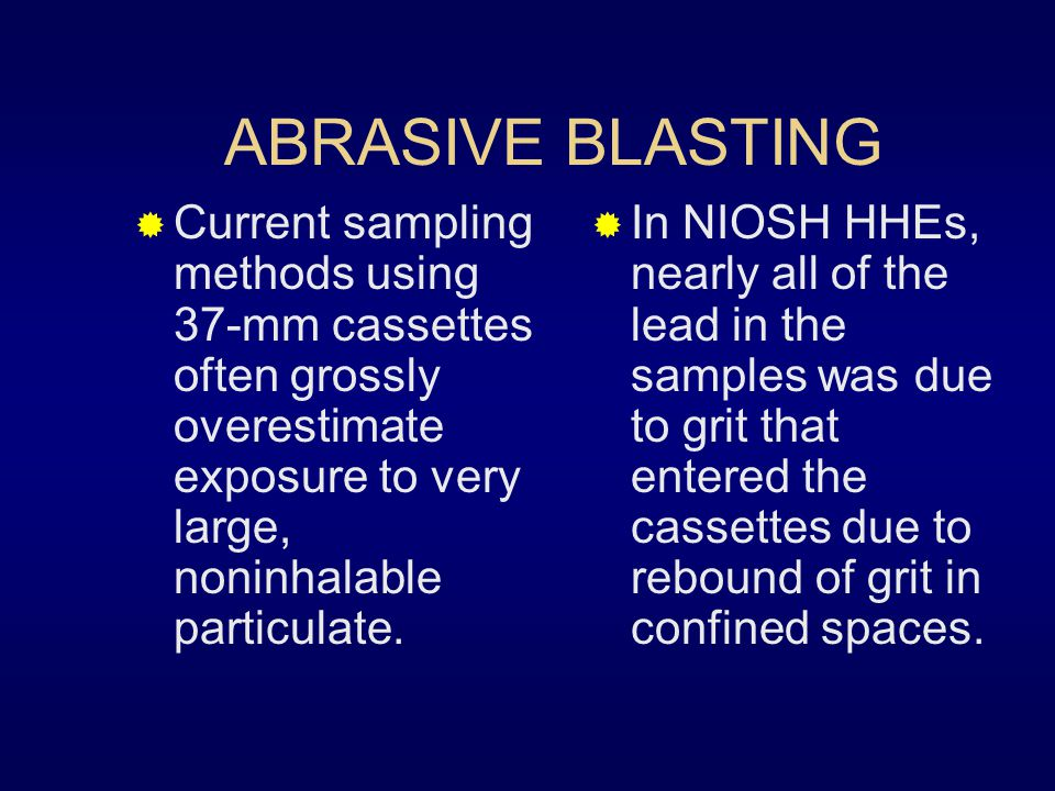 ABRASIVE BLASTING Current sampling methods using 37-mm cassettes often grossly overestimate exposure to very large, noninhalable particulate.