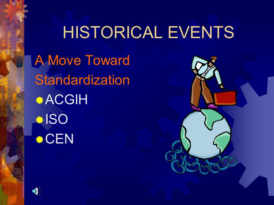 HISTORICAL EVENTS A Move Toward Standardization ACGIH ISO CEN