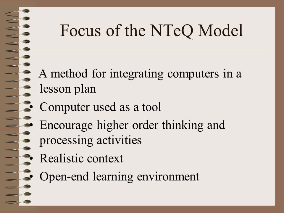 Focus of the NTeQ Model A method for integrating computers in a lesson plan. Computer used as a tool.