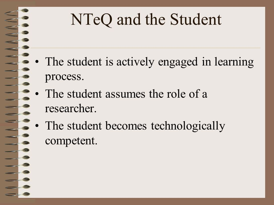 NTeQ and the Student The student is actively engaged in learning process. The student assumes the role of a researcher.