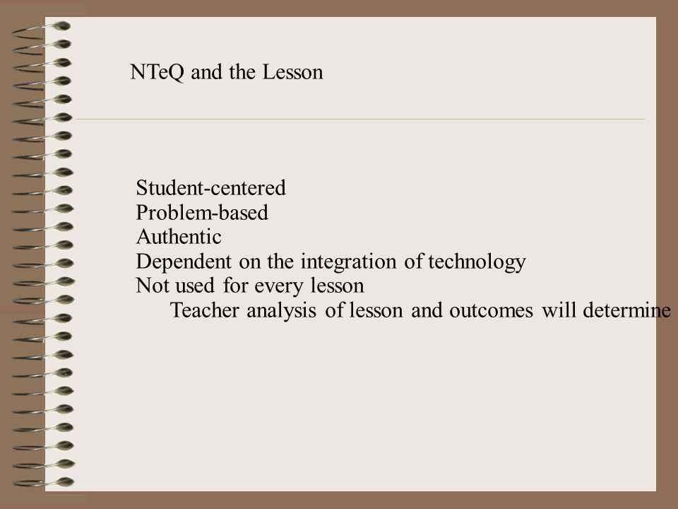 NTeQ and the Lesson Student-centered. Problem-based. Authentic. Dependent on the integration of technology.