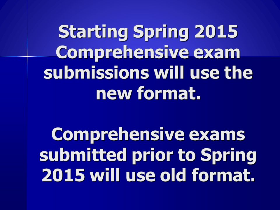 Starting Spring 2015 Comprehensive exam submissions will use the new format. Comprehensive exams submitted prior to Spring 2015 will use old format.
