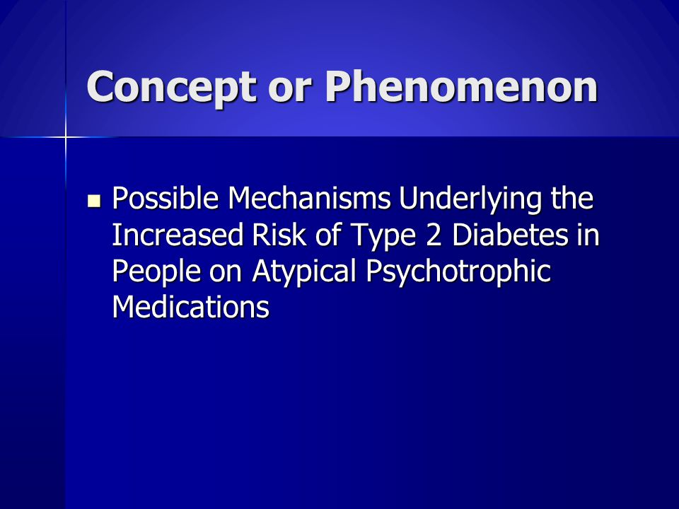 Concept or Phenomenon Possible Mechanisms Underlying the Increased Risk of Type 2 Diabetes in People on Atypical Psychotrophic Medications.