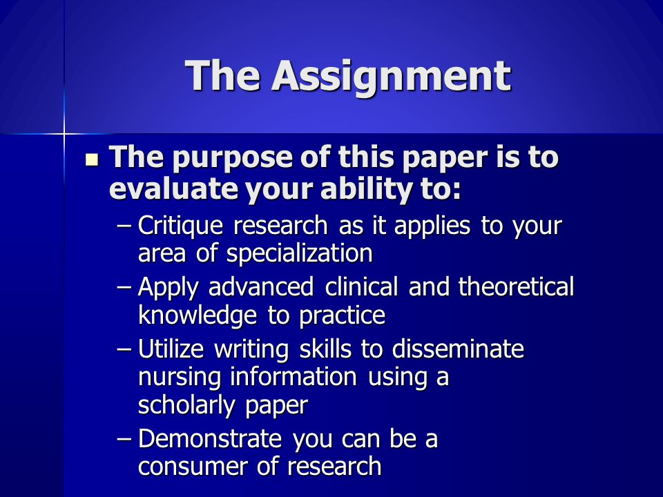 The Assignment The purpose of this paper is to evaluate your ability to: Critique research as it applies to your area of specialization.