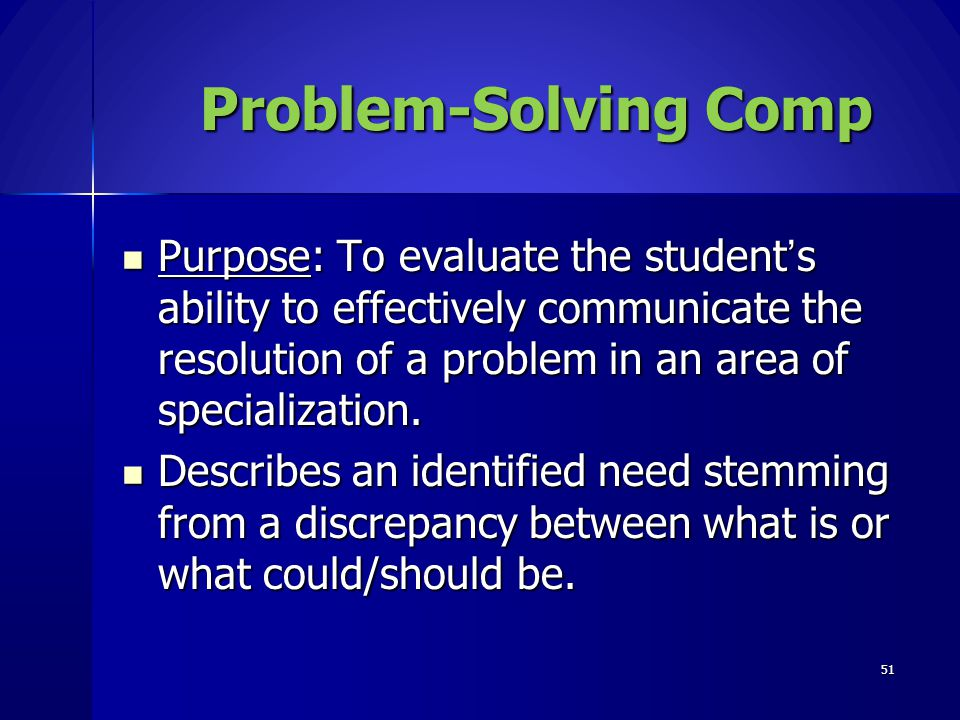 Problem-Solving Comp Purpose: To evaluate the student's ability to effectively communicate the resolution of a problem in an area of specialization.