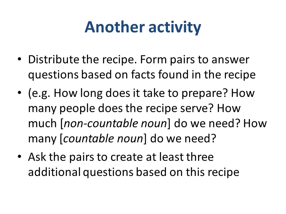 Another activity Distribute the recipe. Form pairs to answer questions based on facts found in the recipe.