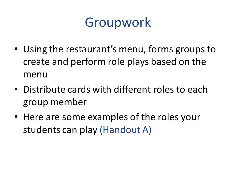 Groupwork Using the restaurant's menu, forms groups to create and perform role plays based on the menu.
