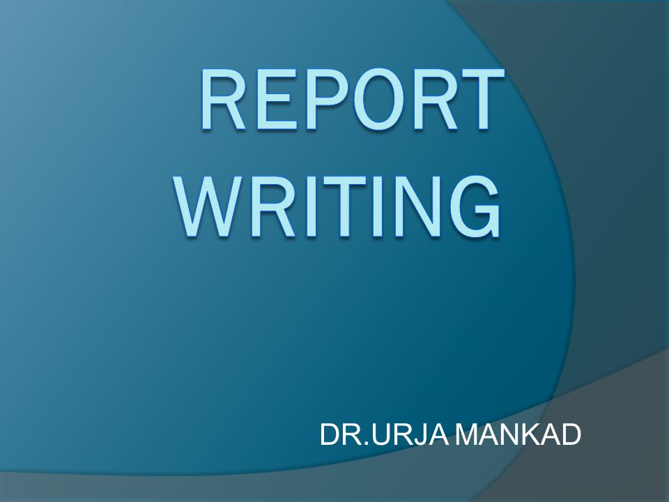 REPORT WRITING DR.URJA MANKAD