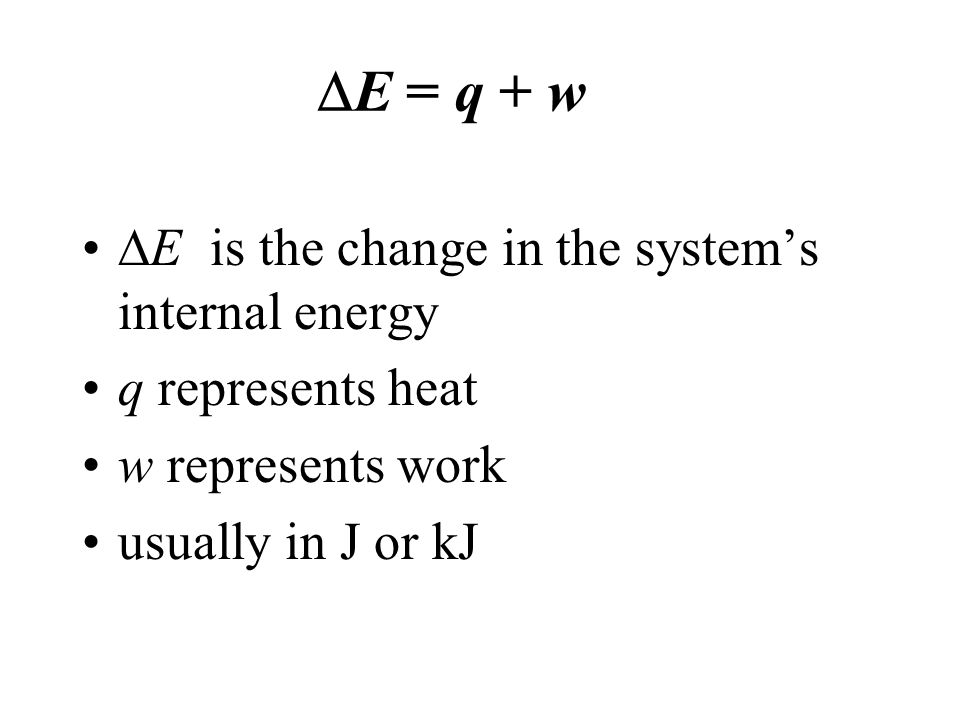 E = q + w E is the change in the system's internal energy
